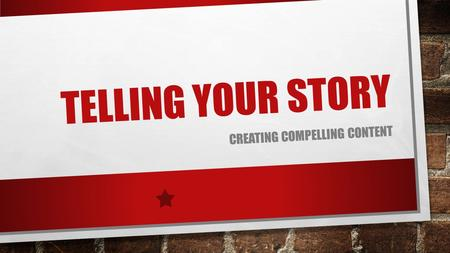 TELLING YOUR STORY CREATING COMPELLING CONTENT. THINK COMMUNITIES, NOT AUDIENCES WHO IS YOUR COMMUNITY? WHAT PLATFORMS ARE USED BY THAT COMMUNITY? FACEBOOK,