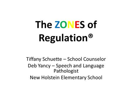 The ZONES of Regulation® Tiffany Schuette – School Counselor Deb Yancy – Speech and Language Pathologist New Holstein Elementary School.