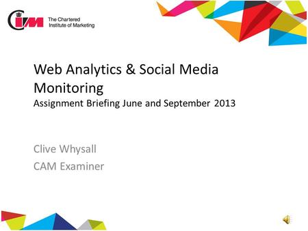 Web Analytics & Social Media Monitoring Assignment Briefing June and September 2013 Clive Whysall CAM Examiner.