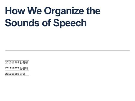 How We Organize the Sounds of Speech 201011983 김종천 201110272 김완제 201213608 위이.