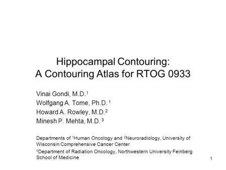 Hippocampal Contouring: A Contouring Atlas for RTOG 0933 Vinai Gondi, M.D. 1 Wolfgang A. Tome, Ph.D. 1 Howard A. Rowley, M.D. 2 Minesh P. Mehta, M.D. 3.