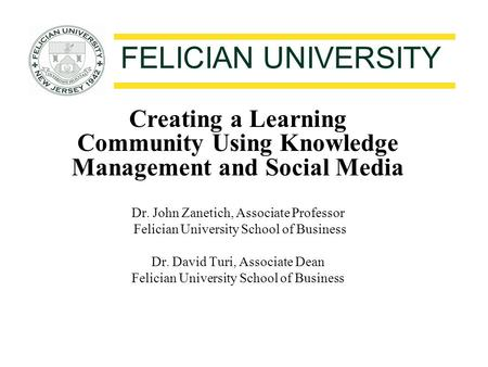 FELICIAN UNIVERSITY Creating a Learning Community Using Knowledge Management and Social Media Dr. John Zanetich, Associate Professor Felician University.