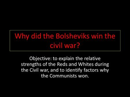 Why did the Bolsheviks win the civil war? Objective: to explain the relative strengths of the Reds and Whites during the Civil war, and to identify factors.