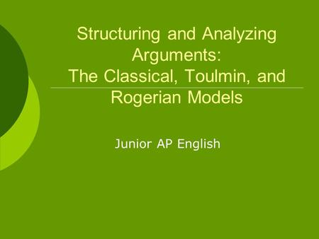 Structuring and Analyzing Arguments: The Classical, Toulmin, and Rogerian Models Junior AP English.