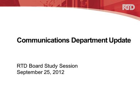 Communications Department Update RTD Board Study Session September 25, 2012.