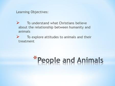 Learning Objectives:  To understand what Christians believe about the relationship between humanity and animals  To explore attitudes to animals and.