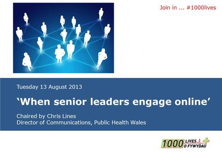 Join in... #1000lives Insert name of presentation on Master Slide Tuesday 13 August 2013 'When senior leaders engage online' Chaired by Chris Lines Director.