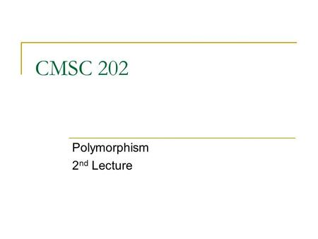 CMSC 202 Polymorphism 2 nd Lecture. Aug 6, 20072 Topics Constructors and polymorphism The clone method Abstract methods Abstract classes.