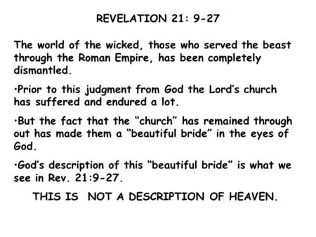 REVELATION 21: 9-27 The world of the wicked, those who served the beast through the Roman Empire, has been completely dismantled. Prior to this judgment.