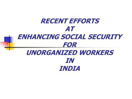 RECENT EFFORTS AT ENHANCING SOCIAL SECURITY FOR UNORGANIZED WORKERS IN INDIA.