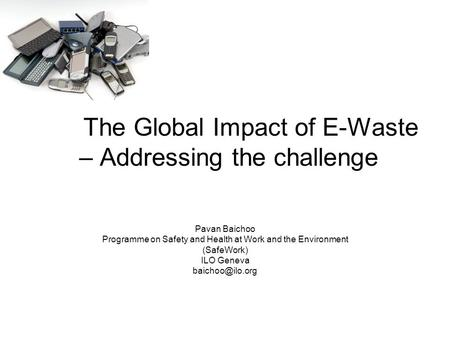 The Global Impact of E-Waste – Addressing the challenge Pavan Baichoo Programme on Safety and Health at Work and the Environment (SafeWork) ILO Geneva.