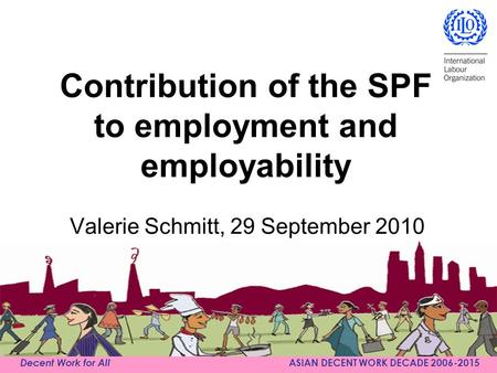 Decent Work for All ASIAN DECENT WORK DECADE 2006-2015 Contribution of the SPF to employment and employability Valerie Schmitt, 29 September 2010.