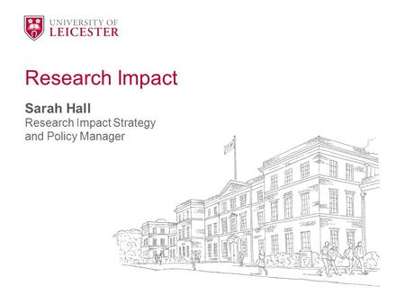 Research Impact Sarah Hall Research Impact Strategy and Policy Manager.