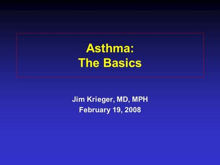 Asthma: The Basics Jim Krieger, MD, MPH February 19, 2008.