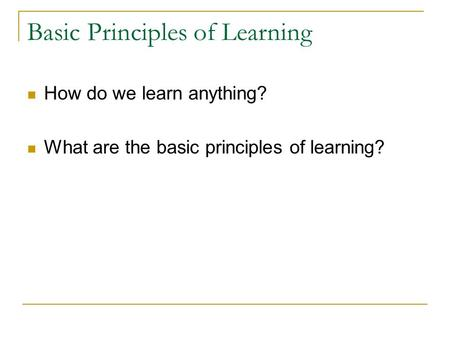 Basic Principles of Learning How do we learn anything? What are the basic principles of learning?