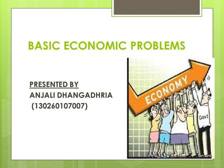 BASIC ECONOMIC PROBLEMS PRESENTED BY ANJALI DHANGADHRIA (130260107007)