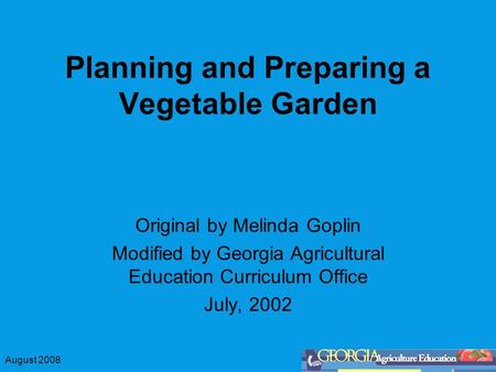 August 2008 Planning and Preparing a Vegetable Garden Original by Melinda Goplin Modified by Georgia Agricultural Education Curriculum Office July, 2002.