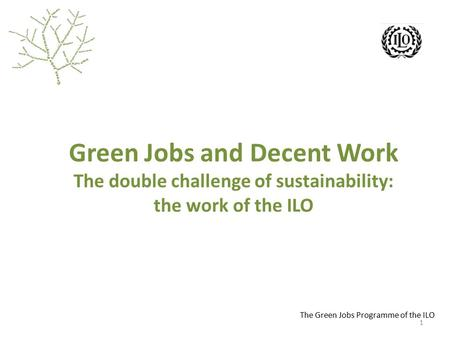 The Green Jobs Programme of the ILO Green Jobs and Decent Work The double challenge of sustainability: the work of the ILO 1.