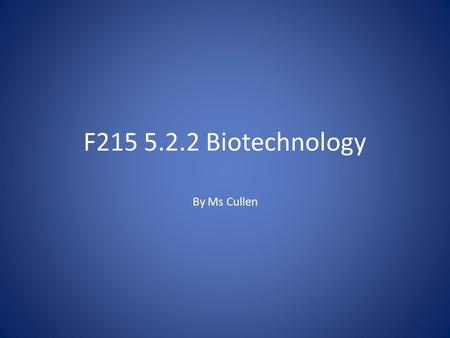 F215 5.2.2 Biotechnology By Ms Cullen. What is biotechnology? Can also be known as biotech. Refers to any technological or industrial use of organisms.