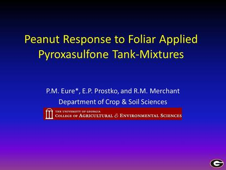 Peanut Response to Foliar Applied Pyroxasulfone Tank-Mixtures P.M. Eure*, E.P. Prostko, and R.M. Merchant Department of Crop & Soil Sciences.