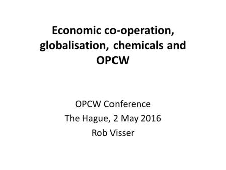Economic co-operation, globalisation, chemicals and OPCW OPCW Conference The Hague, 2 May 2016 Rob Visser.