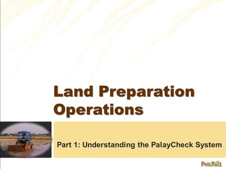 Land Preparation Operations Land Preparation Operations Part 1: Understanding the PalayCheck System.
