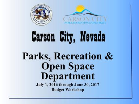 Carson City, Nevada Parks, Recreation & Open Space Department July 1, 2016 through June 30, 2017 Budget Workshop.