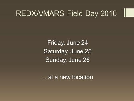 REDXA/MARS Field Day 2016 Friday, June 24 Saturday, June 25 Sunday, June 26 …at a new location.