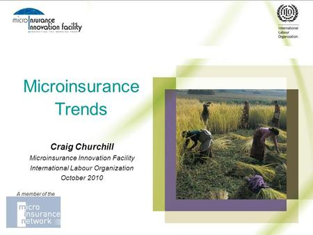 Microinsurance Trends Craig Churchill Microinsurance Innovation Facility International Labour Organization October 2010 A member of the.