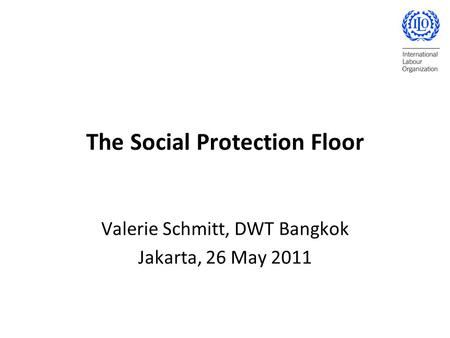 The Social Protection Floor Valerie Schmitt, DWT Bangkok Jakarta, 26 May 2011.