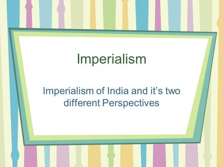 Imperialism Imperialism of India and it's two different Perspectives.