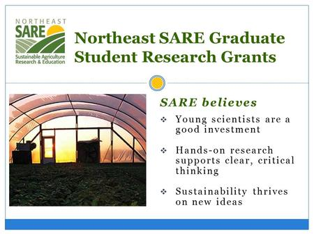 SARE believes  Young scientists are a good investment  Hands-on research supports clear, critical thinking  Sustainability thrives on new ideas Northeast.