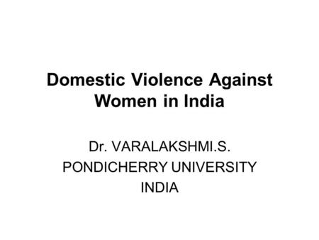 Domestic Violence Against Women in India Dr. VARALAKSHMI.S. PONDICHERRY UNIVERSITY INDIA.