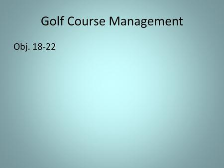 Golf Course Management Obj. 18-22. Golf Course Industry Scope and Development A.Golf Industry Scope 1. There are more than 16,350 golf courses in the.