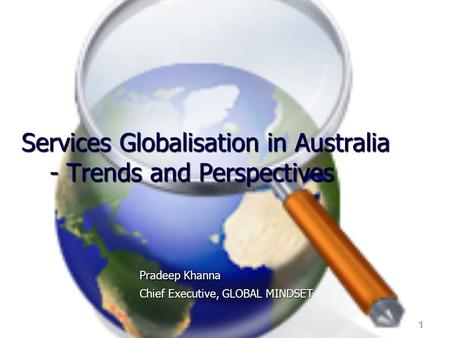 1 Services Globalisation in Australia - Trends and Perspectives Pradeep Khanna Chief Executive, GLOBAL MINDSET.