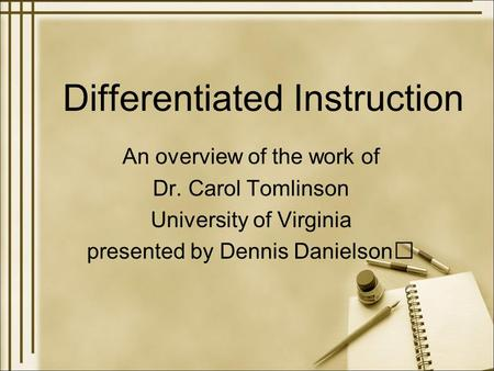 Differentiated Instruction An overview of the work of Dr. Carol Tomlinson University of Virginia presented by Dennis Danielson.