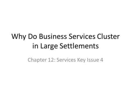 Why Do Business Services Cluster in Large Settlements Chapter 12: Services Key Issue 4.