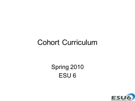 Cohort Curriculum Spring 2010 ESU 6. Goals Participants will develop curriculum products. Participants will design collaboration networks.