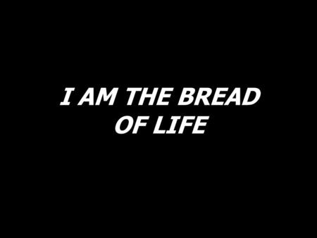 I AM THE BREAD OF LIFE. I am the Bread of life. You who come to me shall not hunger; and who believe in me shall not thirst. No one can come to me unless.
