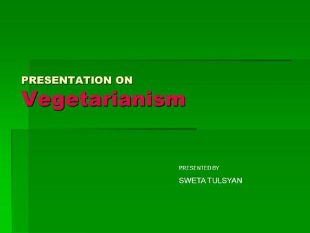 PRESENTATION ON Vegetarianism PRESENTED BY SWETA TULSYAN.