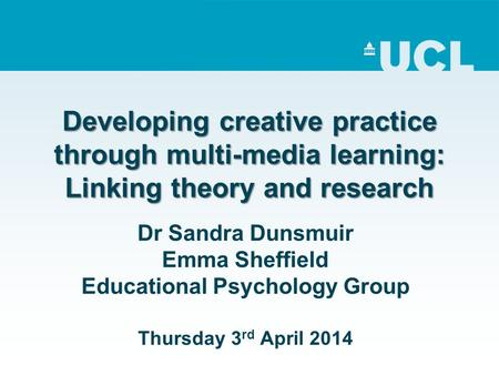 Developing creative practice through multi-media learning: Linking theory and research Dr Sandra Dunsmuir Emma Sheffield Educational Psychology Group Thursday.