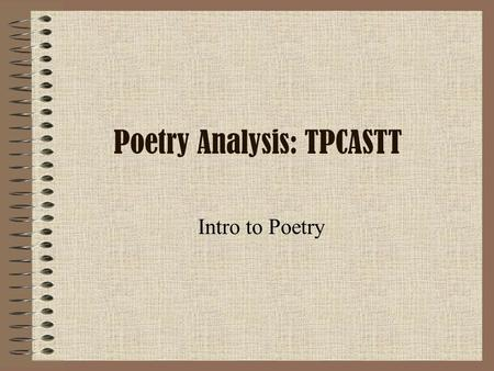 Poetry Analysis: TPCASTT Intro to Poetry. DO NOW What is Poetry? (in your OWN words) What would you NOT consider to be poetry? and Why?