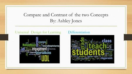 Compare and Contrast of the two Concepts By: Ashley Jones Universal Design for LearningDifferentiation.