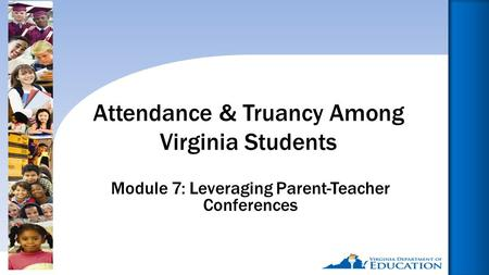 Reducing Chronic Absence: Why Does It Matter? What Can We Do?1 Module 7: Leveraging Parent-Teacher Conferences Attendance & Truancy Among Virginia Students.