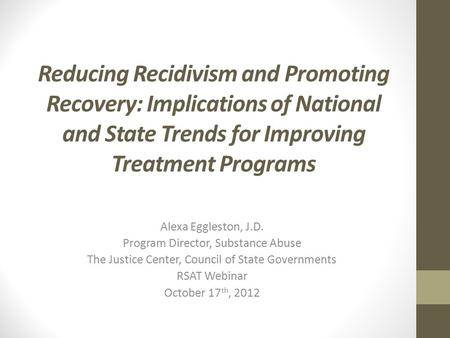 Reducing Recidivism and Promoting Recovery: Implications of National and State Trends for Improving Treatment Programs Alexa Eggleston, J.D. Program Director,