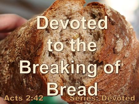 Acts 2:42 They devoted themselves to the apostles' teaching and to fellowship, to the breaking of bread and to prayer.