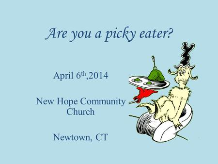 Are you a picky eater? April 6 th,2014 New Hope Community Church Newtown, CT.