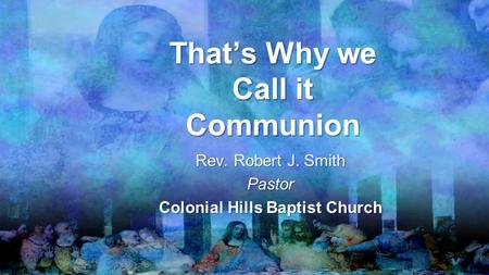 That's Why we Call it Communion Rev. Robert J. Smith Pastor Colonial Hills Baptist Church.
