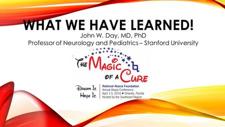 WHAT WE HAVE LEARNED! John W. Day, MD, PhD Professor of Neurology and Pediatrics – Stanford University.