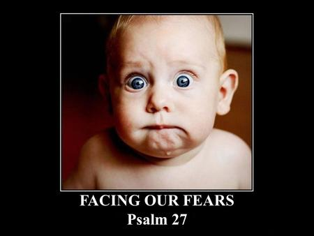FACING OUR FEARS Psalm 27. Facing Our Fears 1 The LORD is my light and my salvation; whom shall I fear? The LORD is the strength of my life; of whom shall.